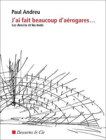 J'AI FAIT BEAUCOUP D'AEROGARES. Les dessins et les mots (Essais): Andreu, Paul