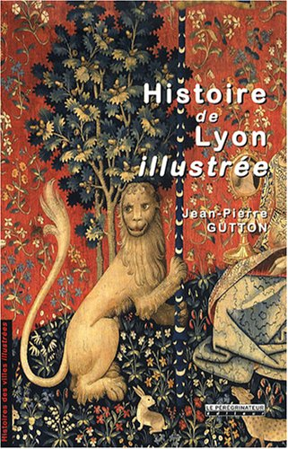 Histoire de Lyon illustree (French Edition) (9782910352486) by GUTTON JEAN-PIERRE