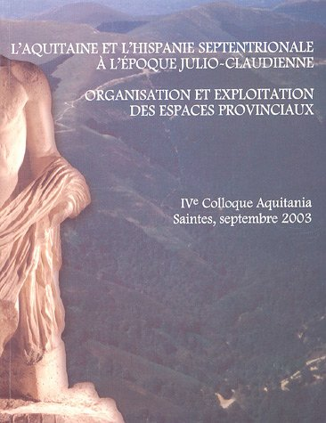 9782910763053: L'Aquitaine et l'Hispanie septentrionale à l'époque julio-claudienne : Organisation et exploitation des espaces provinciaux, Colloque Aquitania, Saintes, 11-13 septembre 2003