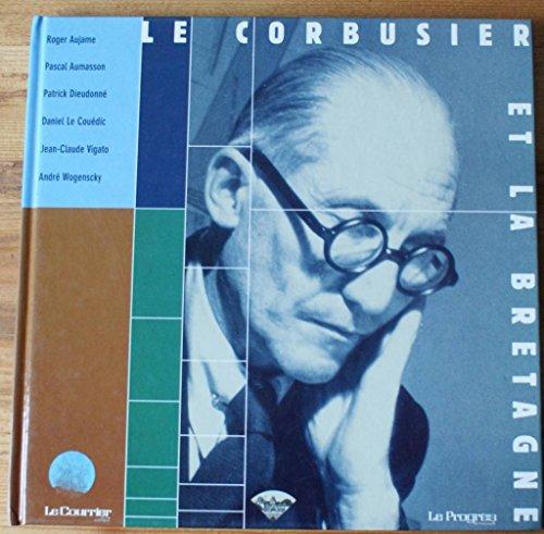 Le Corbusier et la Bretagne: AUJAME, ROGER, PASCAL AUMASSON, PATRICK DIEUDONNE, DANIEL LE COUEDIC, ...