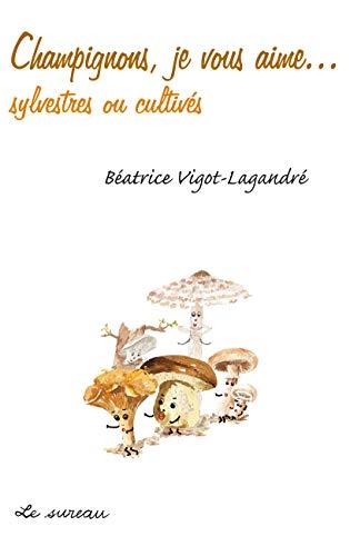 9782911328275: Champignons, je vous aime... sylvestres ou cultivés (French Edition)