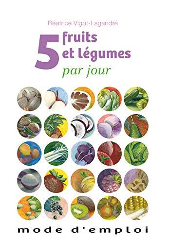 5 FRUITS ET LEGUMES PAR JOUR MODE D EMPL: VIGOT LAGANDRE B