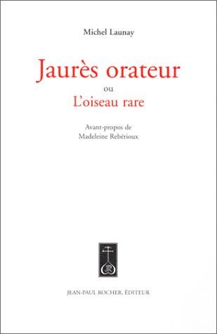 Jaurès orateur, ou, L'Oiseau rare Launay, Michel and Rebérioux.: Michel Launay