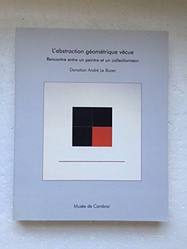 L'Abstraction Geometriqiue Vecue: Rencontre Entre Un Peintre: Andre; Villain, Francois-Xavier
