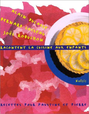 9782911606458: ALAIN DUCASSE, BERNARD LOISEAU ET JOEL ROBUCHON RACONTENT LA CUISINE AUX ENFANTS. Recettes pour Faustine et Pierre