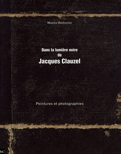 Dans la lumière noire de Jacques Clauzel : Peintures et photographies: Maurice Benhamou