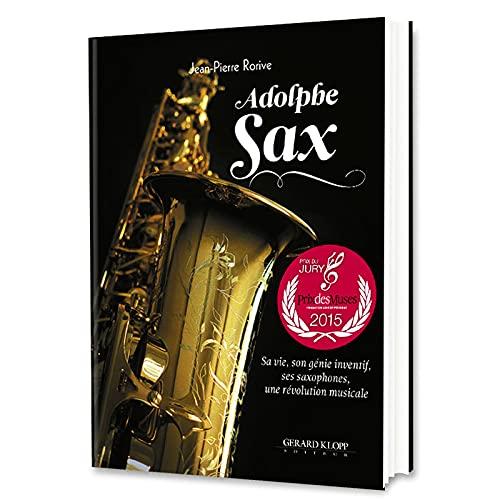 Adolphe SAX - Sa vie, son génie inventif, ses saxophones, une révolution musicale: ...