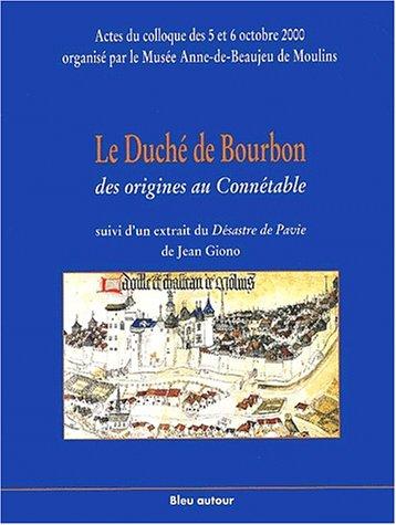 9782912019165: Le Duché de Bourbon, des origines au Connétable suivi d'un extrait du Désastre de Pavie de Jean Giono. : Actes du colloque des 5 et 6 octobre 2000, Musée Anne-de-Beaujeu, Moulins