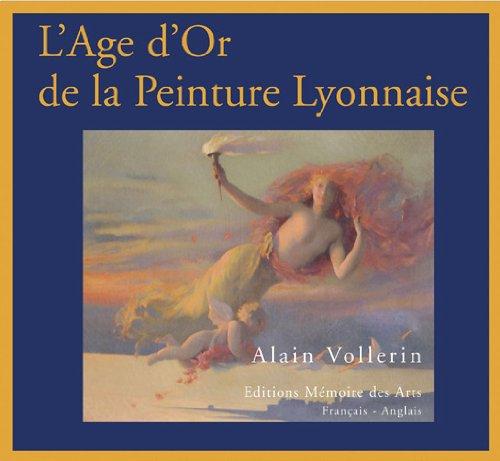 9782912544513: L'Age d'Or de la Peinture Lyonnaise : Lyon, 1807-1920 ou du renouveau de l'Ecole de Fleurs � l'irruption de la modernit� C�zannienne