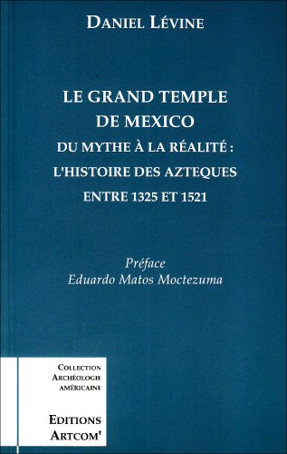 9782912741004: Le grand temple de Mexico : Du mythe à la réalité, l'histoire des Aztèques entre 1325 et 1521