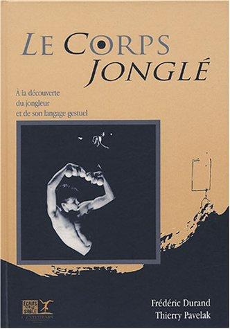 Le corps jonglé : à la découverte du jongleur et de son langage gestuel: ...