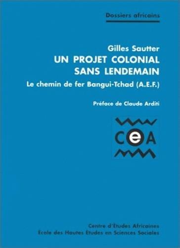 Projet colonial sans lendemain (un) le chemin de fer bangui-tchad (aef) (French Edition): Gilles ...