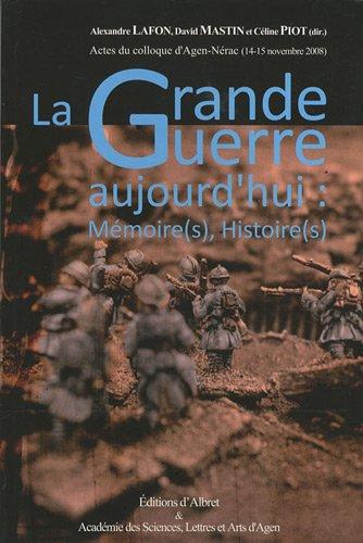 9782913055285: La Grande Guerre aujourd'hui : m�moire(s), histoire(s) : Actes du colloque d'Agen-N�rac (14-15 novembre 2008)