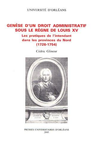 9782913454262: Genèse d'un droit administratif sous le règne de Louis XV : Les pratiques de l'intendant dans les provinces du Nord (1726-1754)