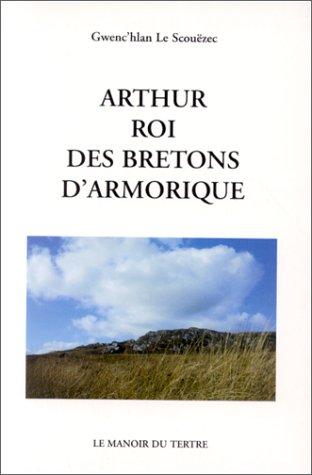 Arthur, roi des Bretons d'Armorique (French Edition): Le Scouezec, Gwenc'hlan