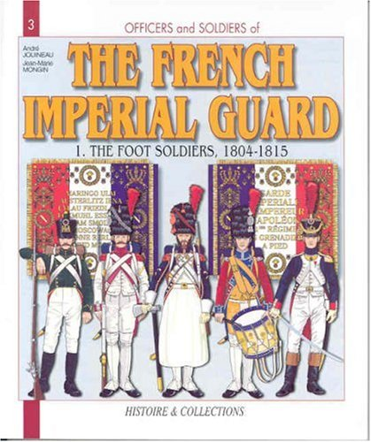 Officers and Soldiers of The French Imperial Guard: The Foot Soldiers, 1804-1815 (9782913903241) by Jouineau, André; Mongin, Jean