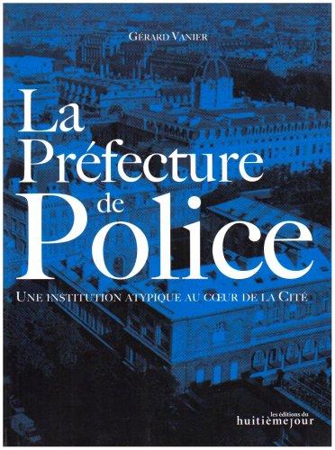 La Préfecture de Police : Une institution atypique au coeur de la Cité: Gérard Vanier