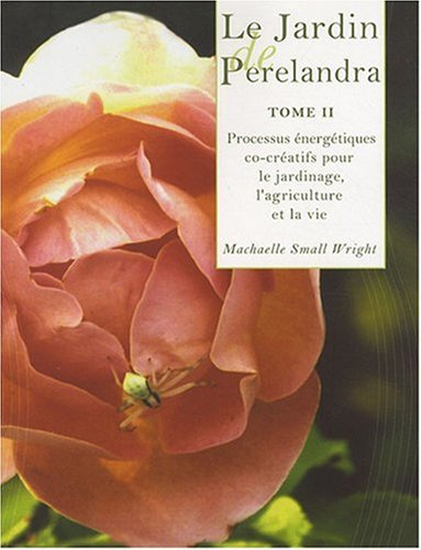 9782914326063: Le Jardin de Perelandra : Tome 2, Processus énergétiques co-créatifs pour le jardinage, l'agriculture et la vie