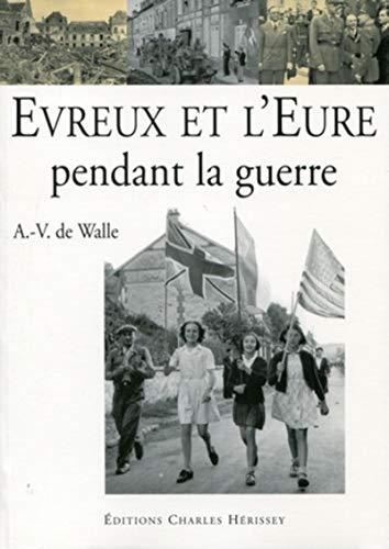 Evreux et l'Eure pendant la guerre, 1939-1945 (French Edition): Walle, A.-V. de