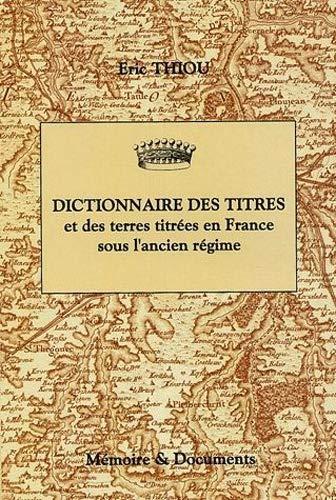 Dictionnaire des titres et des terres titrées en France sous l'Ancien Régime (principautés, marquisats, comtés, vicomtés, baronnies) - Eric Thiou