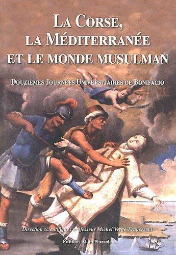9782915410969: La Corse, la M�diterran�e et le monde musulman : Douzi�mes Journ�es Universitaires d'histoire maritime de Bonifacio