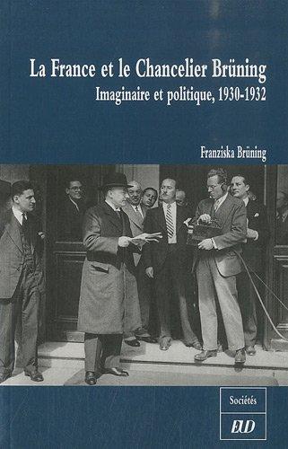 La France et le Chancelier Brüning : Imaginaire et politique, 1930-1932: Franziska Brüning