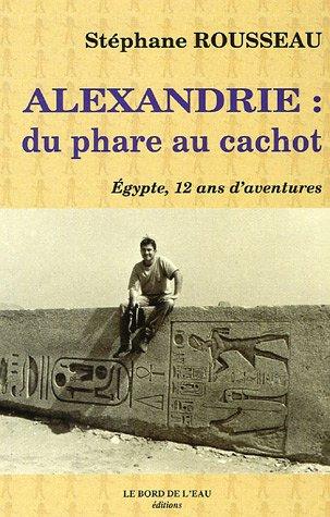 Alexandrie Du phare au cachot Egypte 12 ans d'aventure: Rousseau Stephane
