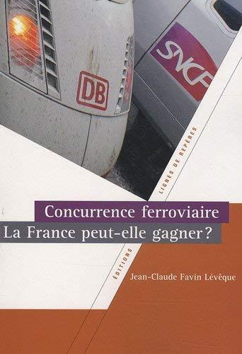 Concurrence ferroviaire La France peut elle gagner: Favin Leveque Jean Claude