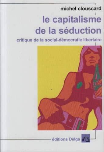 Le Capitalisme de la séduction. (FORMAT POCHE.) Critique de la social-démocratie libertaire (French Edition) (9782915854138) by CLOUSCARD, Michel