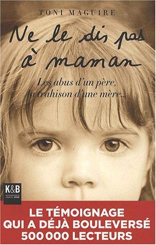 Ne le dis pas à Maman : Les abus d'un père, la trahison d'une mère: ...