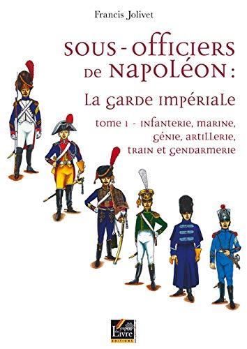 9782915960136: Sous-officiers de Napoléon : la garde impériale : Tome 1, Infanterie, marine, génie, artillerie, train et gendarmerie