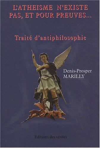 9782916241098: L'athéisme n'existe pas, et pour preuves... : Traité d'antiphilosophie