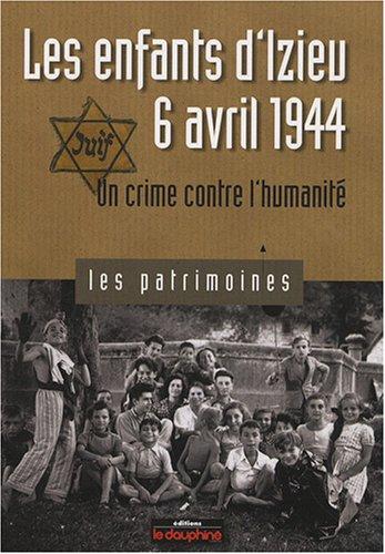 Les enfants d'Izieu, 6 Avril 1944 : Un crime contre l'humanité - Biscarat, Pierre-Jérôme