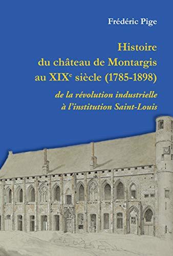 9782916564456: Histoire du Chateau de Montargis au XIXème Siecle - de la Revolution Industrielle a l'Institution