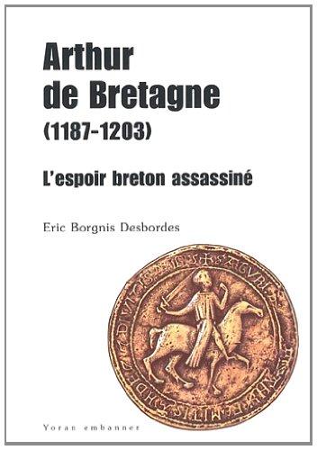 Arthur de Bretagne ( 1187 - 1203 ). L'espoir breton assassiné: BORGNIS DESBORDES ( Eric...