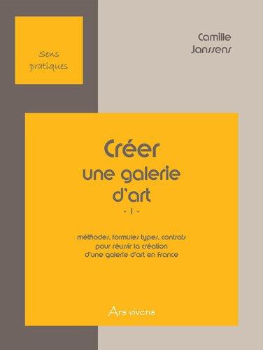 9782916613161: Cr�er une Galerie d'Art (1) m�thodes, formules types, contrats pour r�ussir la cr�ation d'une galerie d'art en France