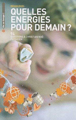 Quelles énergies pour demain ? : 94 questions à Christian Ngô, physicien (On se bouge !): Christian...