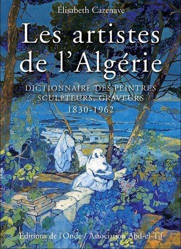 Les artistes de l'Algérie : Dictionnaire des peintres, sculpteurs, graveurs . 1830 - ...