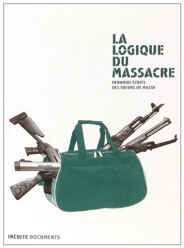 LOGIQUE DU MASSACRE (LA) : DERNIERS ÉCRITS DES TUEURS DE MASSE: COLLECTIF