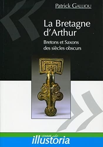 9782917575208: La Bretagne d'Arthur: Saxons et Bretons des siècles obscurs