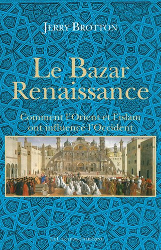 BAZAR RENAISSANCE (LE) : COMMENT L'ORIENT ET L'ISLAM ONT INFLUENCÉ L'OCCIDENT...
