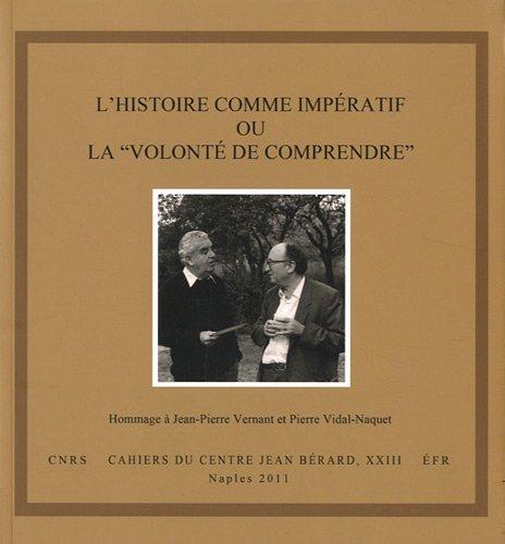 L histoire comme imperatif ou la volonte de comprendre . Hommage à Jean-Pierre Vernant et Pierre ...