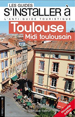 S'installer à Toulouse - Midi toulousain [nouvelle édition]: Thépot, Stéphane