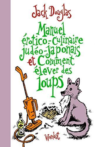 Manuel érotico-culinaire judéo-japonais et comment élever des loups: Douglas, ...
