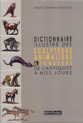DICTIONNAIRE ILLUSTRE DES SCULTEURS ANIMALIERS &FONDEURS DEL'ANTIQUITE A NOS JOURS: HACHET...