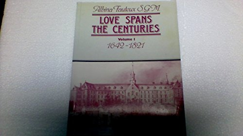 Love Spans the Centuries Volume I 1642 - 1821 Albina Fauteux S.G.M.