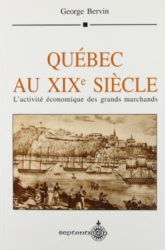 Quebec au XIXe siecle: L'activite economique des grands marchands (French Edition)