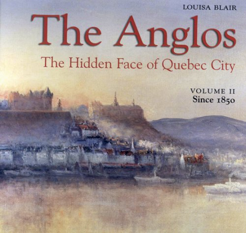 THE ANGLOS THE HIDDEN FACE OF QUÉBEC CITY T.02 : SINCE 1850: BLAIR LOUISA