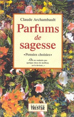 Parfums de sagesse - Pensées choisies: Claude Archambault