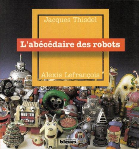 Abécédaire des robots (L'): Lefrançois, Alexis
